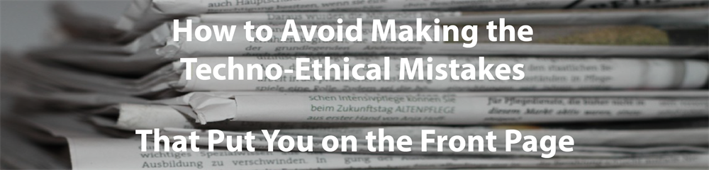 How to Avoid Making the Techno-Ethical Mistakes That Put You on the Fr