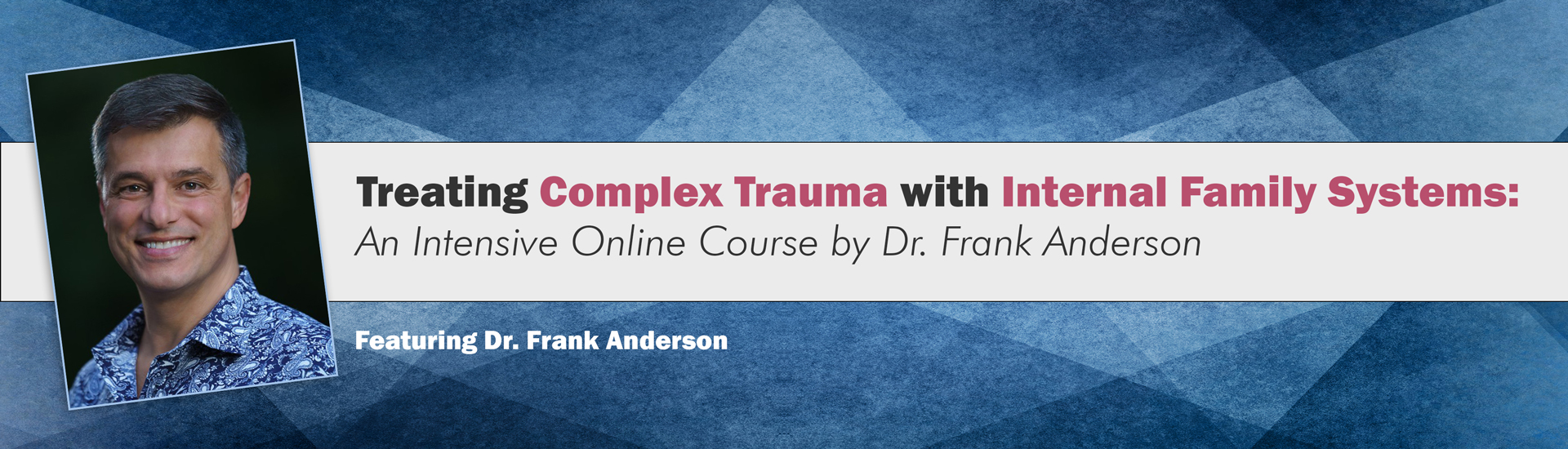 Treating Complex Trauma with Internal Family Systems (IFS): An Intensive Online Course by Dr. Frank Anderson