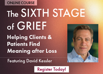 The Sixth Stage of Grief: Helping Clients & Patients Find Meaning after Loss