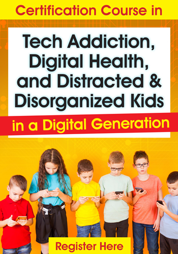 Certification Course in Tech Addiction, Digital Health, and Distracted and Disorganized Kids in a Digital Generation