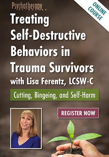 Treating Self-Destructive Behaviors in Trauma Survivors with Lisa Ferentz: Cutting, Bingeing, and Self-Harm