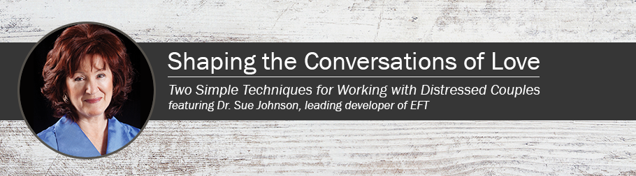 Dr. Sue Johnson's Shaping the Conversations of Love